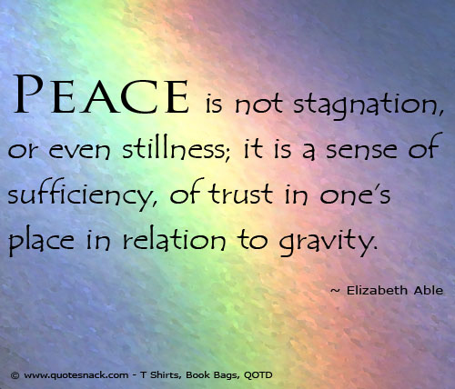 Peace is not stillness; it is a sense of trust in one's place in relation to gravity